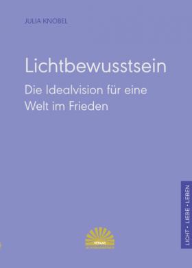 Lichtbewusstsein - Die Idealvision für eine Welt im Frieden - Julia Knobel